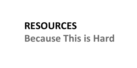 Resources: Because this is hard.